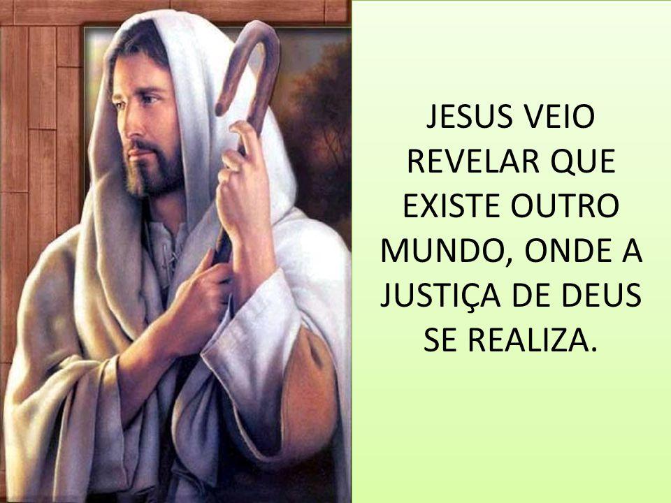 JESUS VEIO REVELAR QUE EXISTE OUTRO MUNDO, ONDE A JUSTIÇA DE DEUS SE REALIZA.