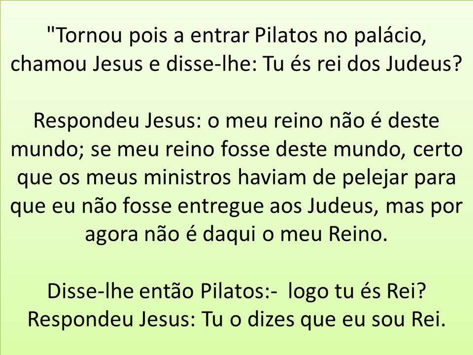 Tornou pois a entrar Pilatos no palácio, chamou Jesus e disse-lhe: Tu és rei dos Judeus.
