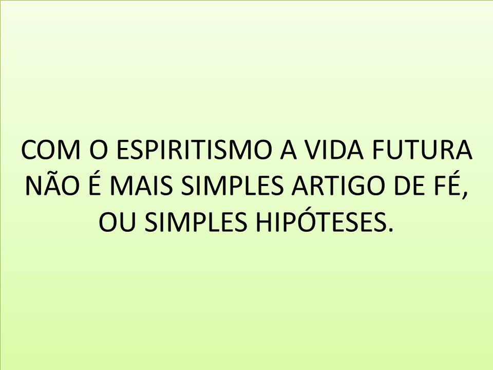 COM O ESPIRITISMO A VIDA FUTURA NÃO É MAIS SIMPLES ARTIGO DE FÉ, OU SIMPLES HIPÓTESES.