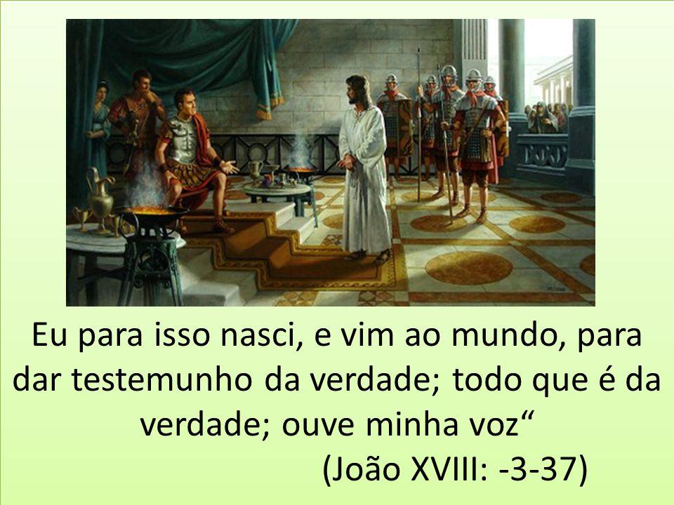 Eu para isso nasci, e vim ao mundo, para dar testemunho da verdade; todo que é da verdade; ouve minha voz (João XVIII: -3-37)