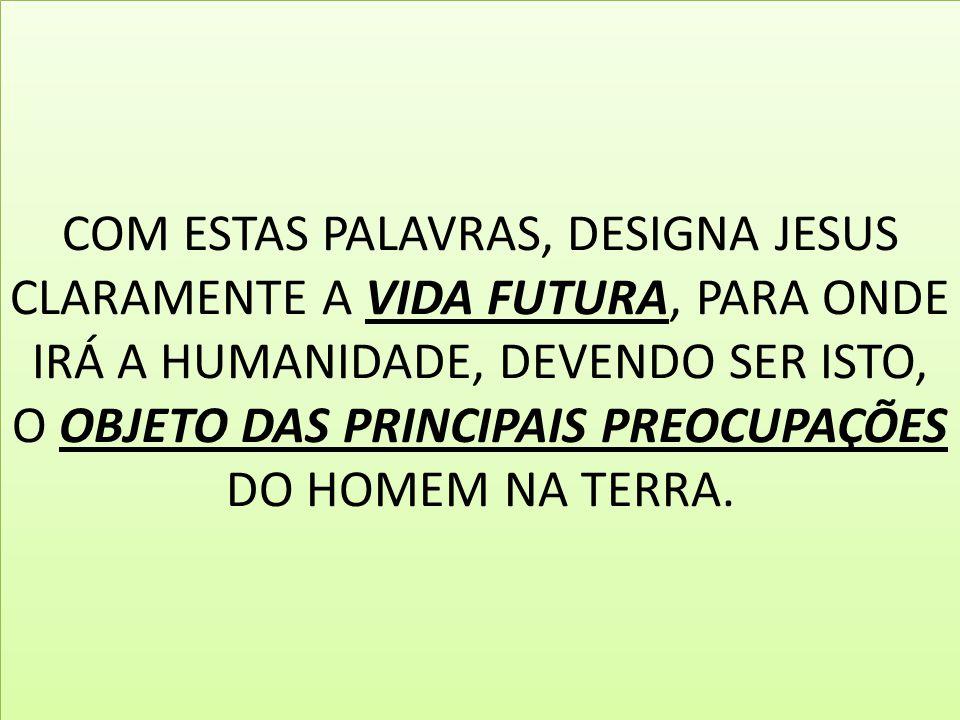 COM ESTAS PALAVRAS, DESIGNA JESUS CLARAMENTE A VIDA FUTURA, PARA ONDE IRÁ A HUMANIDADE, DEVENDO SER ISTO, O OBJETO DAS PRINCIPAIS PREOCUPAÇÕES DO HOMEM NA TERRA.