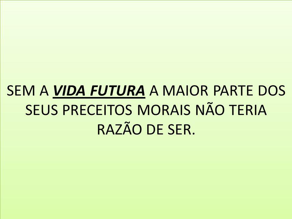 SEM A VIDA FUTURA A MAIOR PARTE DOS SEUS PRECEITOS MORAIS NÃO TERIA RAZÃO DE SER.