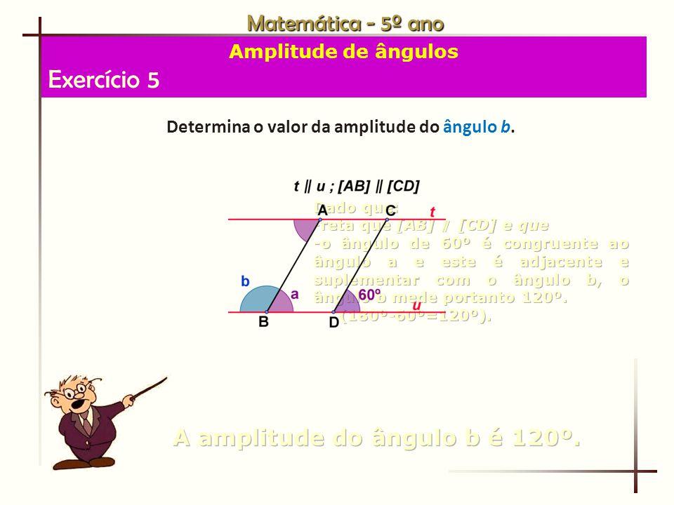 Exercício 5 Matemática - 5º ano A amplitude do ângulo b é 120º.