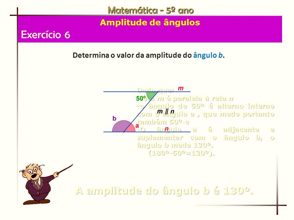 Exercício 6 Matemática - 5º ano A amplitude do ângulo b é 130º.