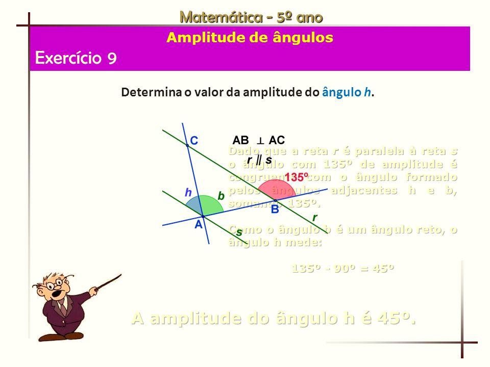 Exercício 9 Matemática - 5º ano A amplitude do ângulo h é 45º.