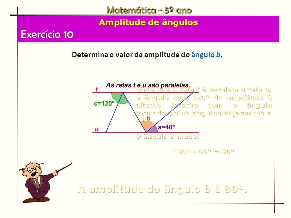 Exercício 10 Matemática - 5º ano A amplitude do ângulo b é 80º.