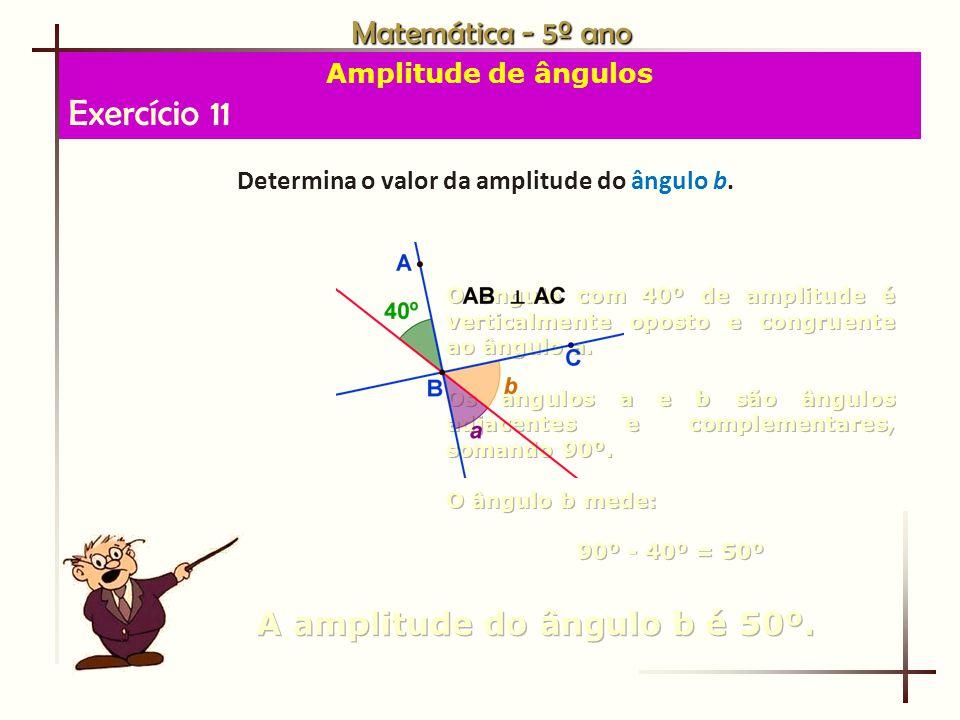 Exercício 11 Matemática - 5º ano A amplitude do ângulo b é 50º.