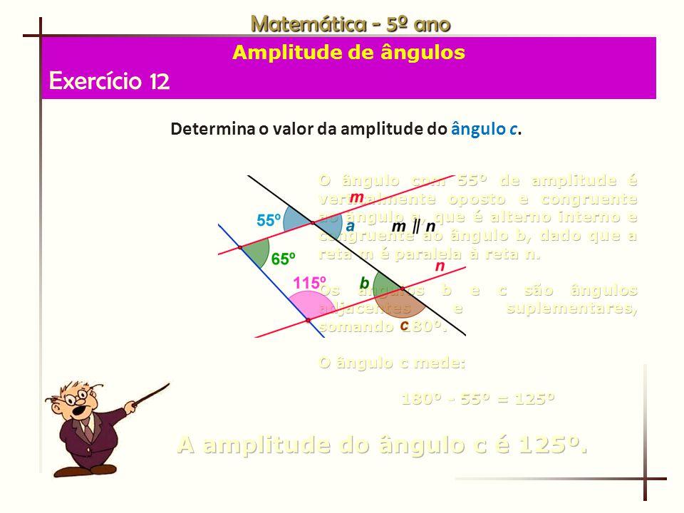 Exercício 12 Matemática - 5º ano A amplitude do ângulo c é 125º.