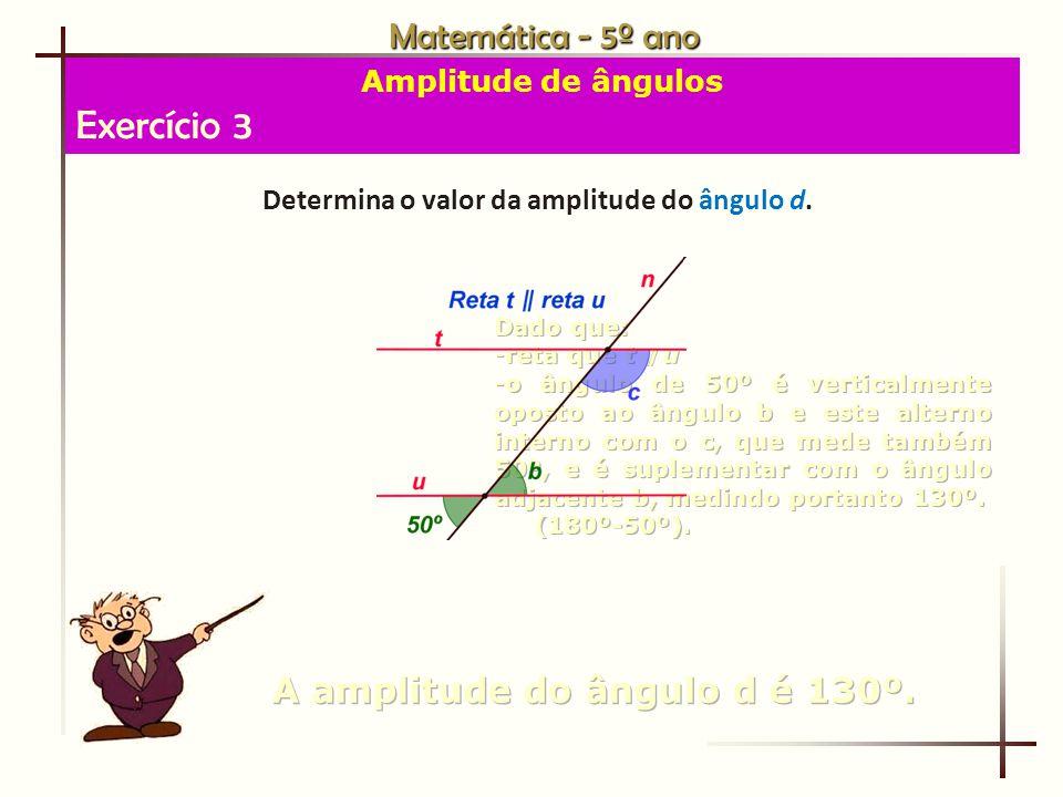 Exercício 3 Matemática - 5º ano A amplitude do ângulo d é 130º.