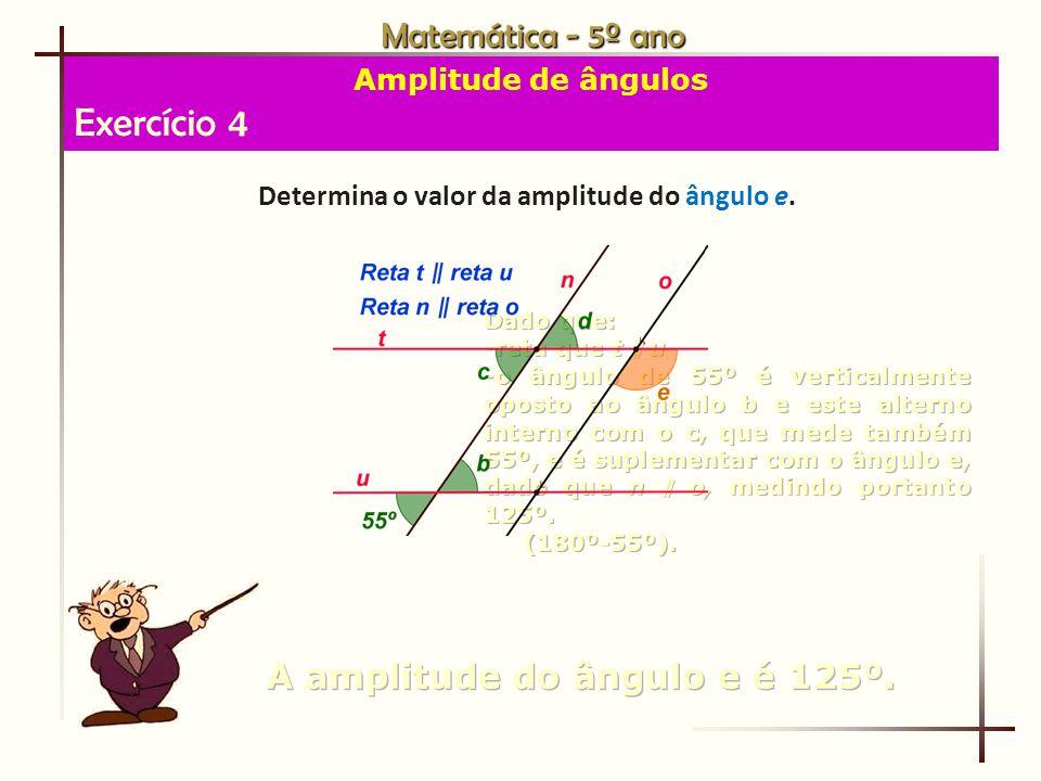 Exercício 4 Matemática - 5º ano A amplitude do ângulo e é 125º.