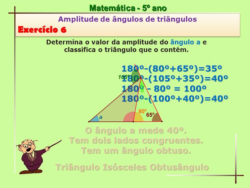 Exercício 6 Matemática - 5º ano 180º-(80º+65º)=35º 180º-(105º+35º)=40º
