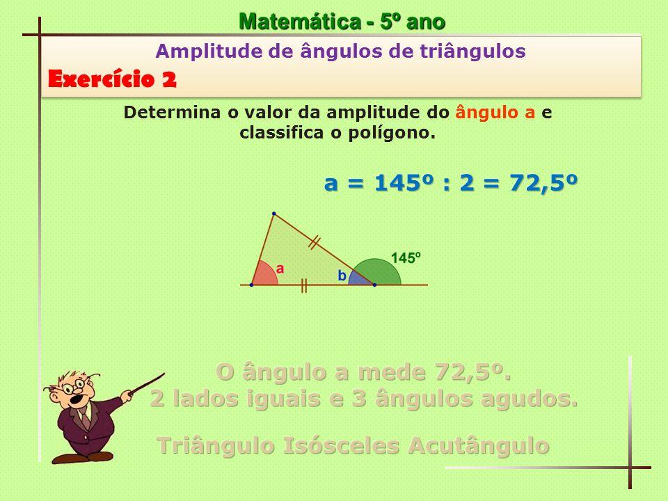 Exercício 2 Matemática - 5º ano a = 145º : 2 = 72,5º