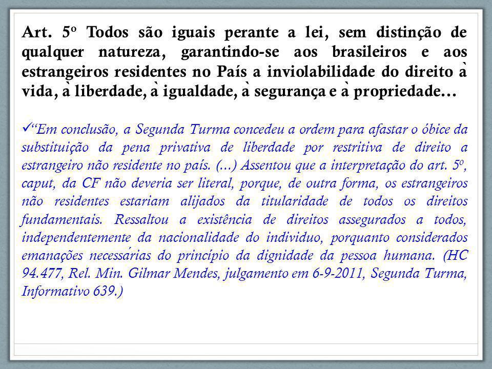 Art. 5o Todos são iguais perante a lei, sem distinção de qualquer natureza, garantindo-se aos brasileiros e aos estrangeiros residentes no País a inviolabilidade do direito à vida, à liberdade, à igualdade, à segurança e à propriedade...