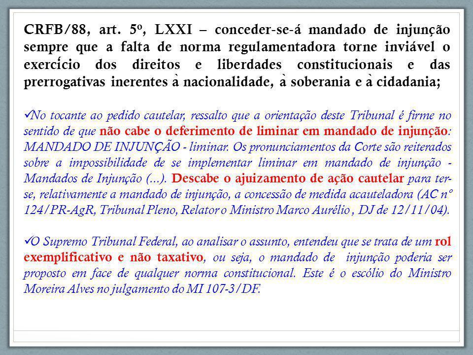 CRFB/88, art. 5o, LXXI – conceder‐se‐á mandado de injunção sempre que a falta de norma regulamentadora torne inviável o exercício dos direitos e liberdades constitucionais e das prerrogativas inerentes à nacionalidade, à soberania e à cidadania;