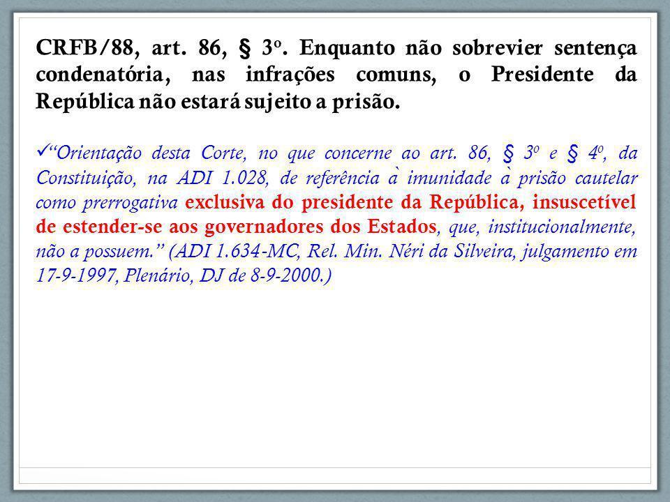 CRFB/88, art. 86, § 3o. Enquanto não sobrevier sentença condenatória, nas infrações comuns, o Presidente da República não estará sujeito a prisão.