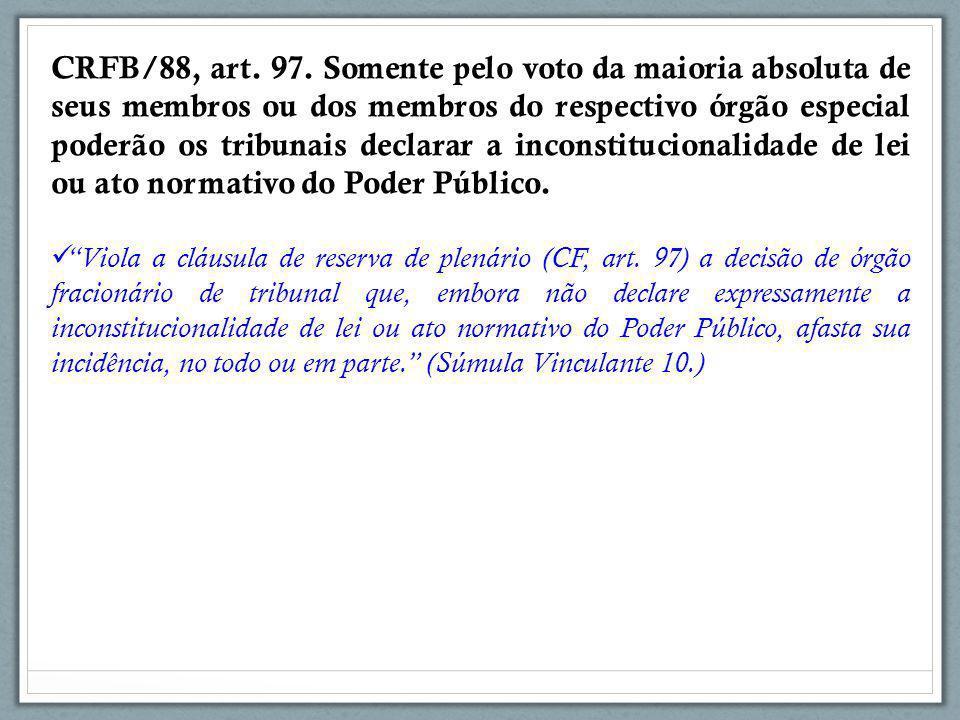 CRFB/88, art. 97. Somente pelo voto da maioria absoluta de seus membros ou dos membros do respectivo órgão especial poderão os tribunais declarar a inconstitucionalidade de lei ou ato normativo do Poder Público.