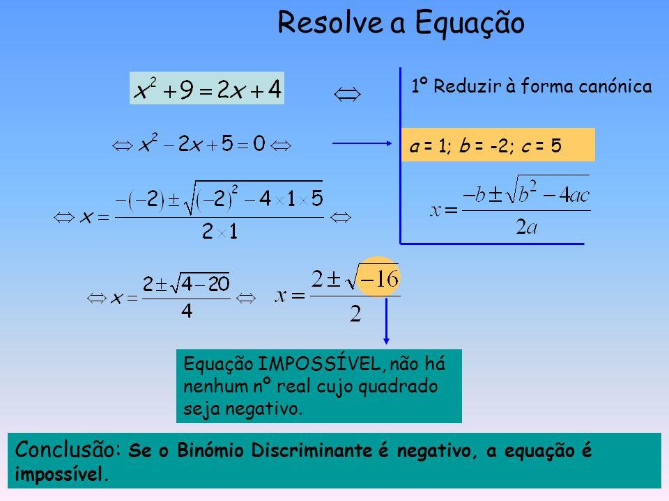Resolve a Equação 1º Reduzir à forma canónica. a = 1; b = -2; c = 5. Equação IMPOSSÍVEL, não há nenhum nº real cujo quadrado seja negativo.