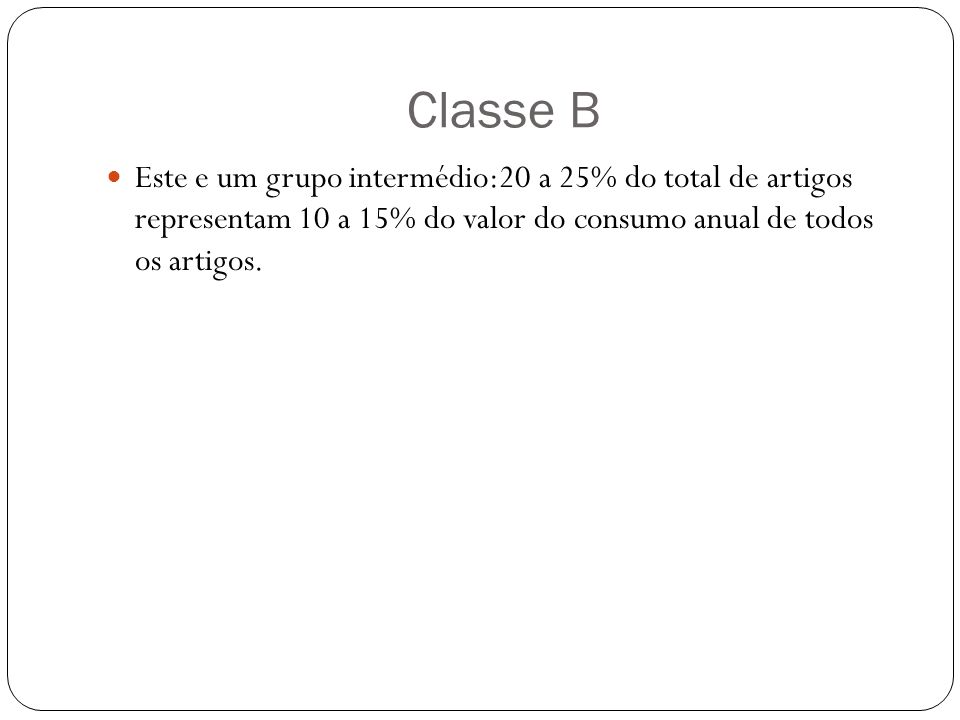 Classe B Este e um grupo intermédio:20 a 25% do total de artigos representam 10 a 15% do valor do consumo anual de todos os artigos.