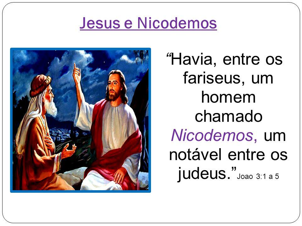 Jesus e Nicodemos Havia, entre os fariseus, um homem chamado Nicodemos, um notável entre os judeus. Joao 3:1 a 5.