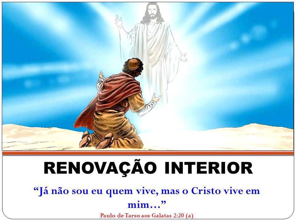 RENOVAÇÃO INTERIOR Já não sou eu quem vive, mas o Cristo vive em mim… Paulo de Tarso aos Galatas 2:20 (a)