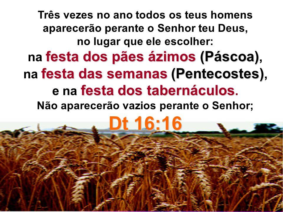Dt 16:16 na festa dos pães ázimos (Páscoa),