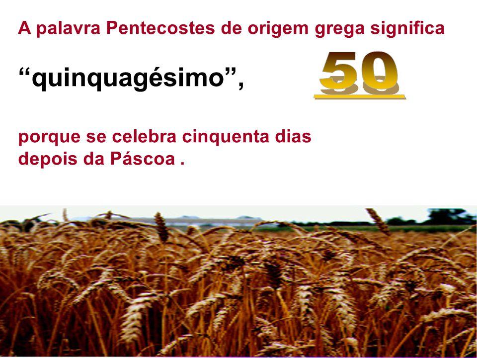 quinquagésimo , 50 A palavra Pentecostes de origem grega significa