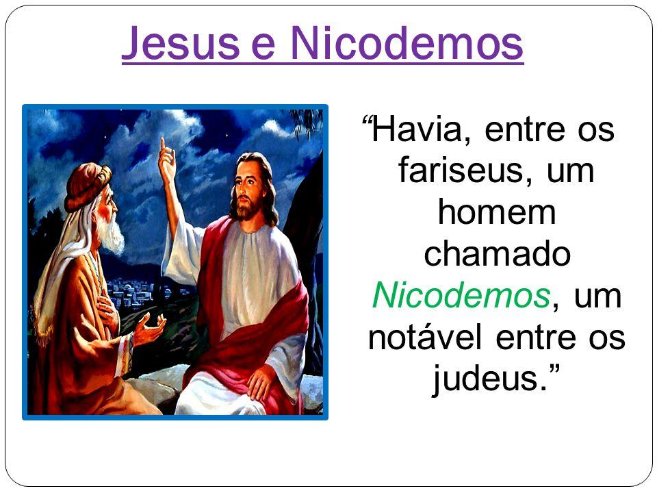 Jesus e Nicodemos Havia, entre os fariseus, um homem chamado Nicodemos, um notável entre os judeus.