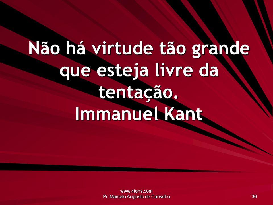 Não há virtude tão grande que esteja livre da tentação. Immanuel Kant