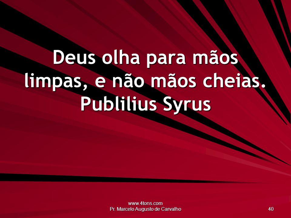 Deus olha para mãos limpas, e não mãos cheias. Publilius Syrus
