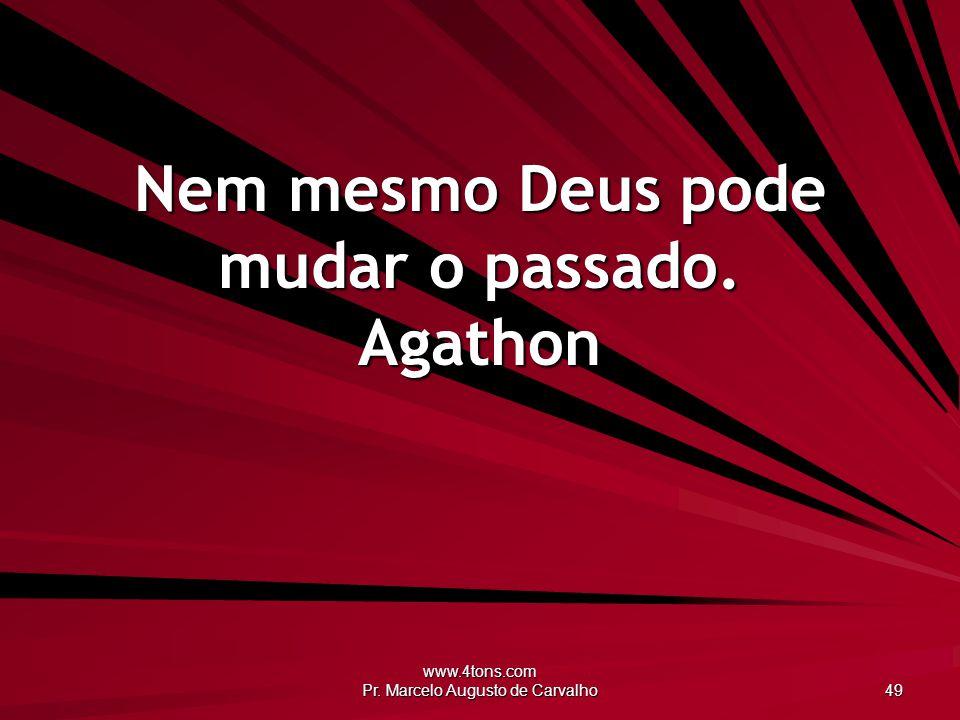 Nem mesmo Deus pode mudar o passado. Agathon
