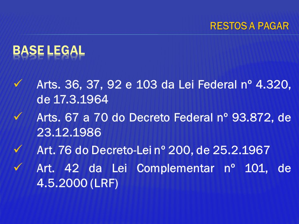 RESTOS A PAGAR BASE LEGAL. Arts. 36, 37, 92 e 103 da Lei Federal nº 4.320, de 17.3.1964.