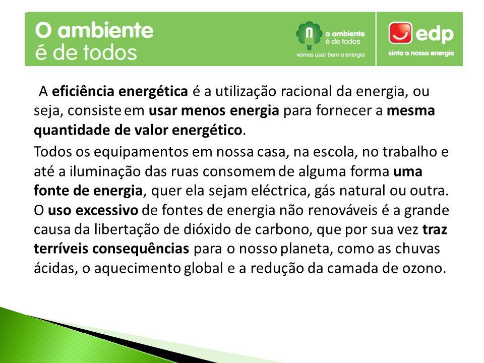 A eficiência energética é a utilização racional da energia, ou seja, consiste em usar menos energia para fornecer a mesma quantidade de valor energético.