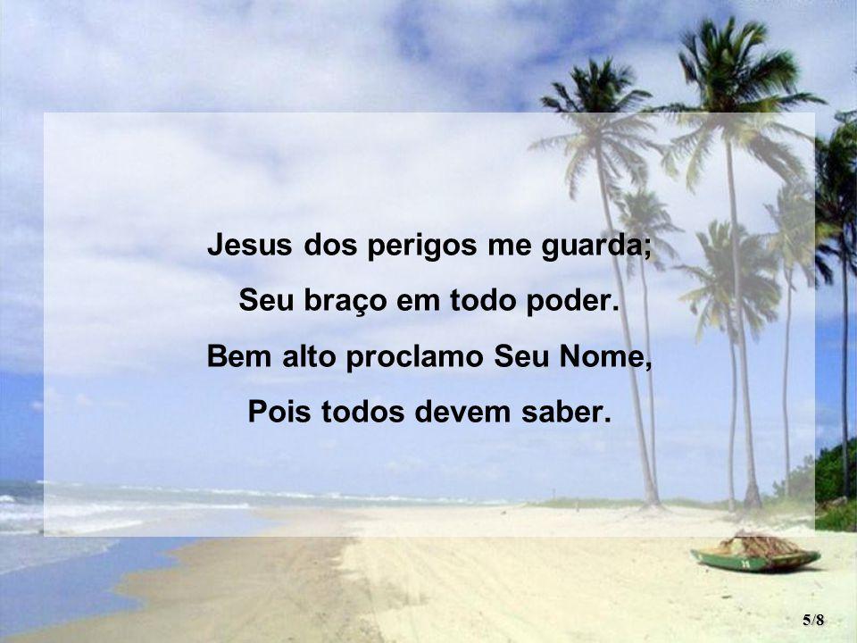 Jesus dos perigos me guarda; Bem alto proclamo Seu Nome,