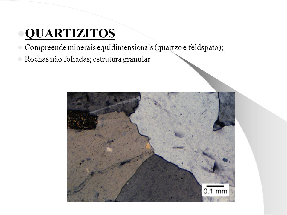 QUARTIZITOS Compreende minerais equidimensionais (quartzo e feldspato); Rochas não foliadas; estrutura granular.