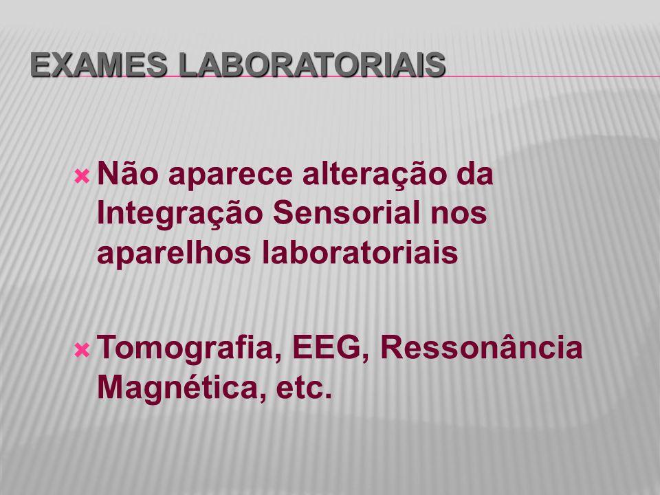 Exames Laboratoriais Não aparece alteração da Integração Sensorial nos aparelhos laboratoriais.