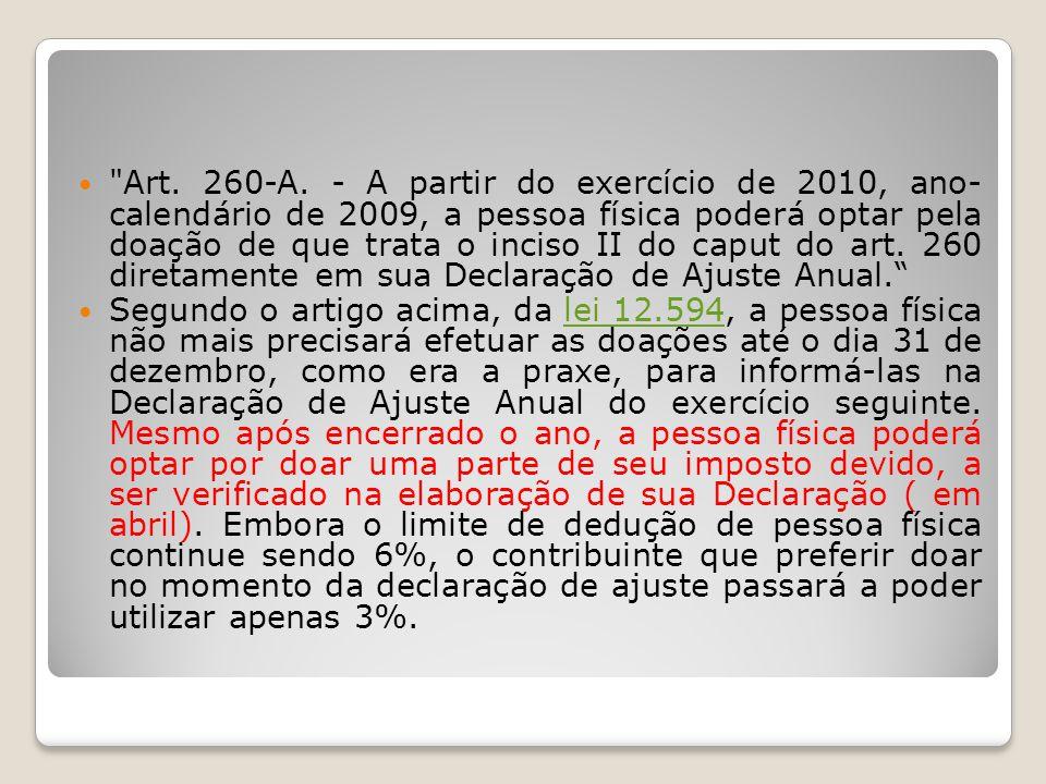 Art. 260-A. - A partir do exercício de 2010, ano- calendário de 2009, a pessoa física poderá optar pela doação de que trata o inciso II do caput do art. 260 diretamente em sua Declaração de Ajuste Anual.