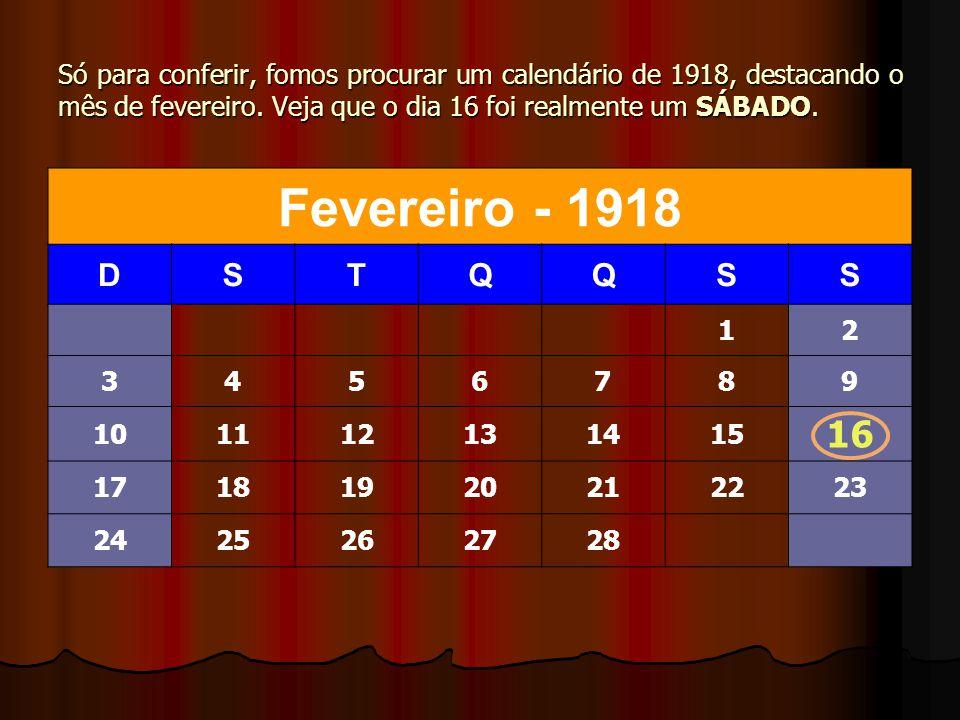 Só para conferir, fomos procurar um calendário de 1918, destacando o mês de fevereiro. Veja que o dia 16 foi realmente um SÁBADO.