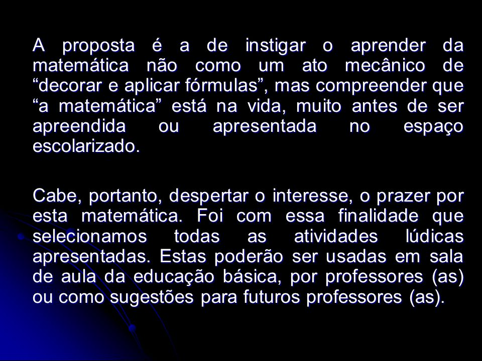 A proposta é a de instigar o aprender da matemática não como um ato mecânico de decorar e aplicar fórmulas , mas compreender que a matemática está na vida, muito antes de ser apreendida ou apresentada no espaço escolarizado.