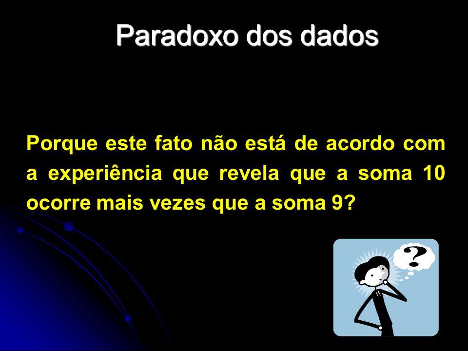 Paradoxo dos dados Porque este fato não está de acordo com a experiência que revela que a soma 10 ocorre mais vezes que a soma 9