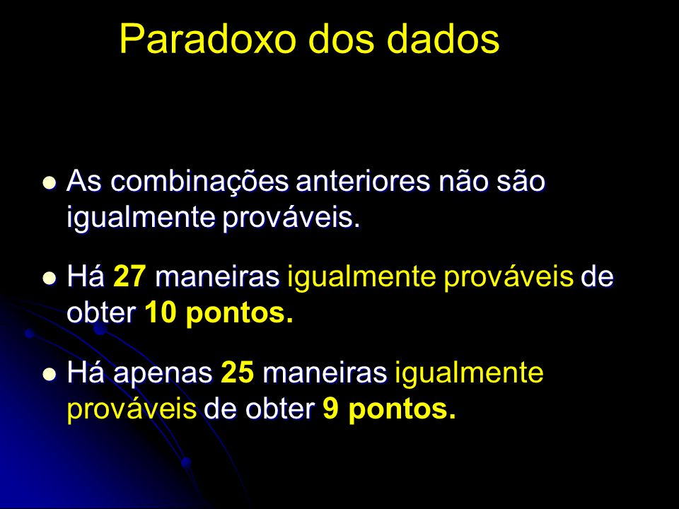Paradoxo dos dados As combinações anteriores não são igualmente prováveis. Há 27 maneiras igualmente prováveis de obter 10 pontos.
