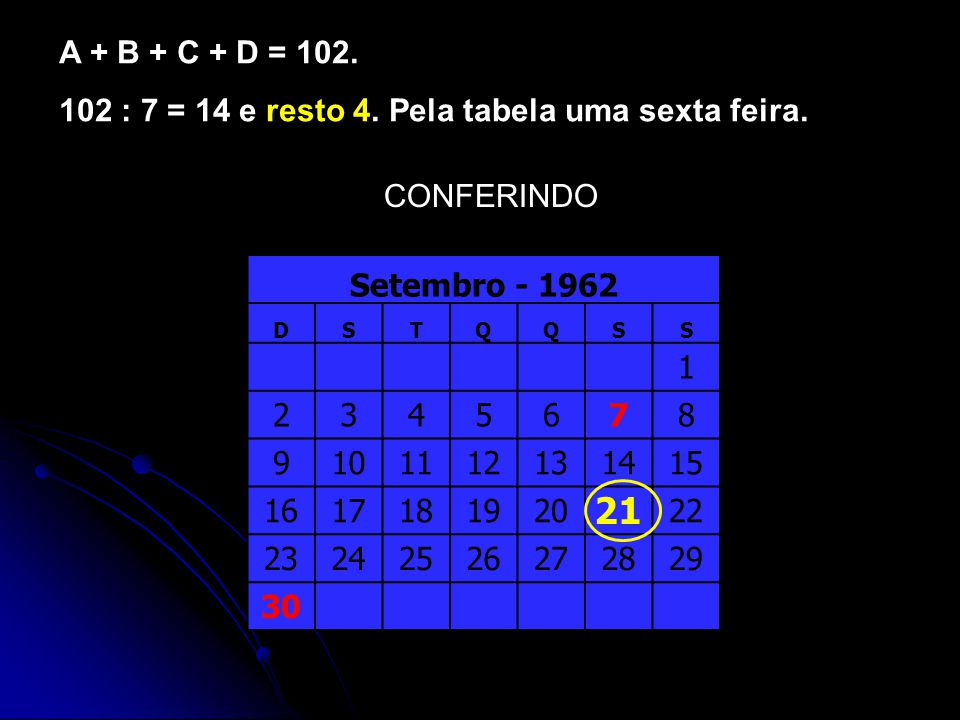 A + B + C + D = 102. 102 : 7 = 14 e resto 4. Pela tabela uma sexta feira. CONFERINDO. Setembro - 1962.