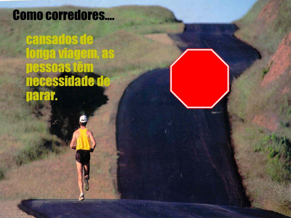Como corredores…. cansados de longa viagem, as pessoas têm necessidade de parar.