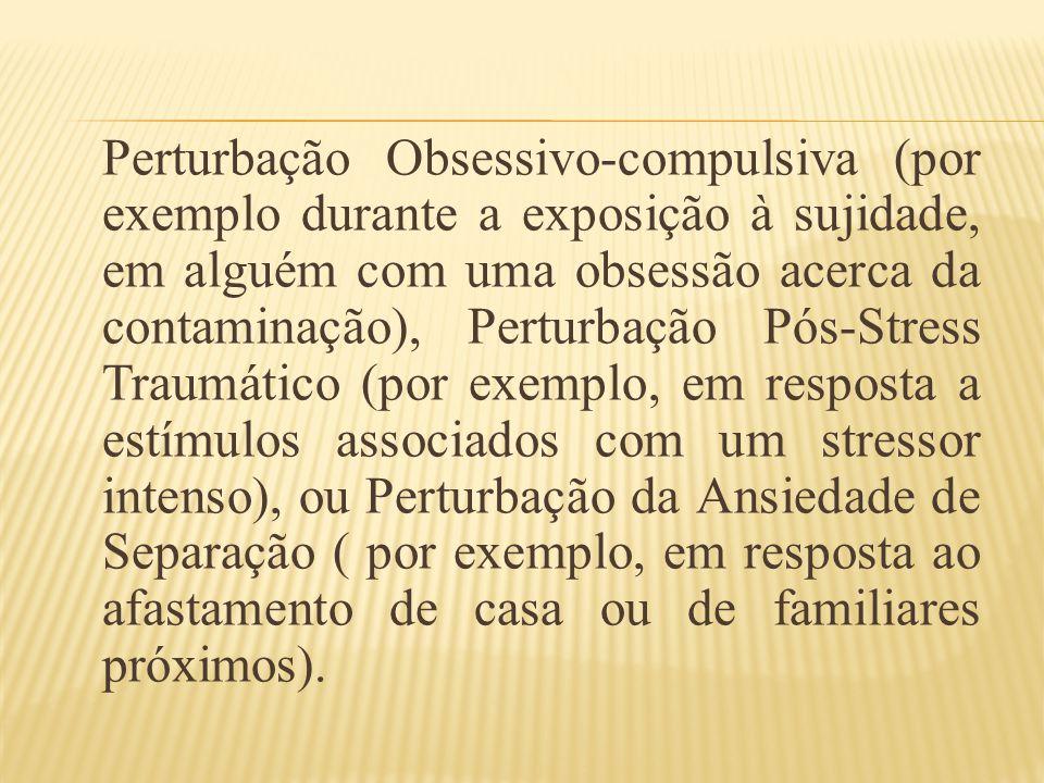 Perturbação Obsessivo-compulsiva (por exemplo durante a exposição à sujidade, em alguém com uma obsessão acerca da contaminação), Perturbação Pós-Stress Traumático (por exemplo, em resposta a estímulos associados com um stressor intenso), ou Perturbação da Ansiedade de Separação ( por exemplo, em resposta ao afastamento de casa ou de familiares próximos).