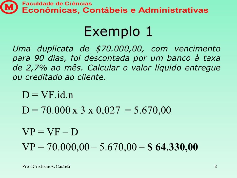 Exemplo 1 D = VF.id.n D = 70.000 x 3 x 0,027 = 5.670,00 VP = VF – D