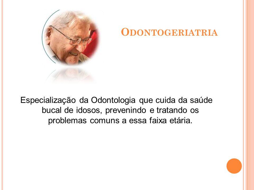 Odontogeriatria Especialização da Odontologia que cuida da saúde bucal de idosos, prevenindo e tratando os problemas comuns a essa faixa etária.