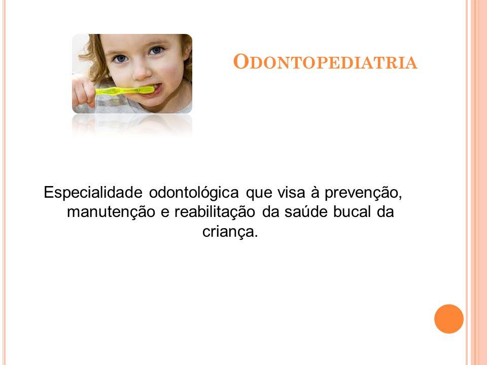Odontopediatria Especialidade odontológica que visa à prevenção, manutenção e reabilitação da saúde bucal da criança.