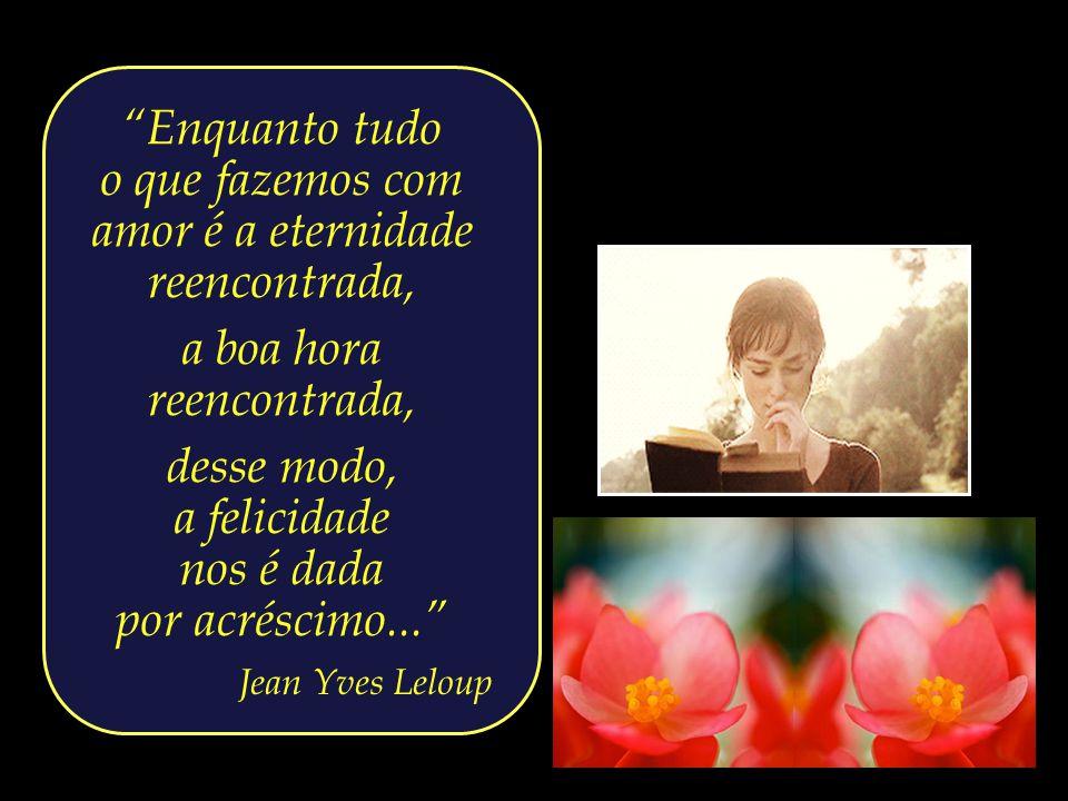 o que fazemos com amor é a eternidade reencontrada,