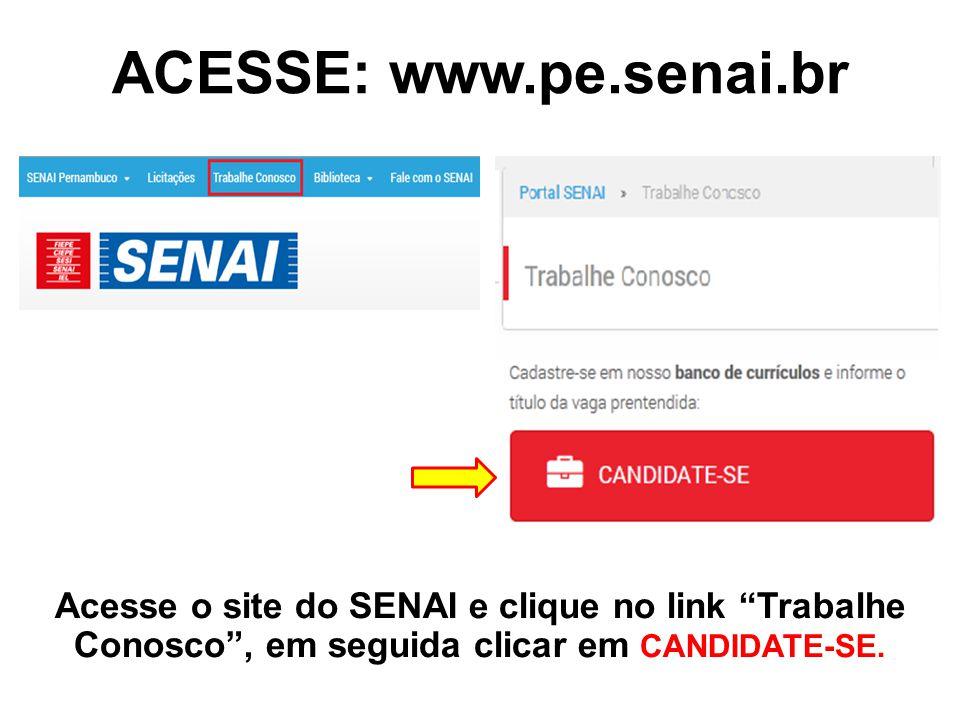 ACESSE: www.pe.senai.br Acesse o site do SENAI e clique no link Trabalhe Conosco , em seguida clicar em CANDIDATE-SE.