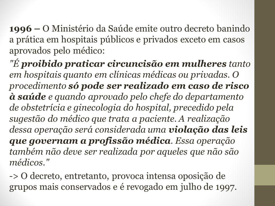 1996 – O Ministério da Saúde emite outro decreto banindo a prática em hospitais públicos e privados exceto em casos aprovados pelo médico: É proibido praticar circuncisão em mulheres tanto em hospitais quanto em clínicas médicas ou privadas.