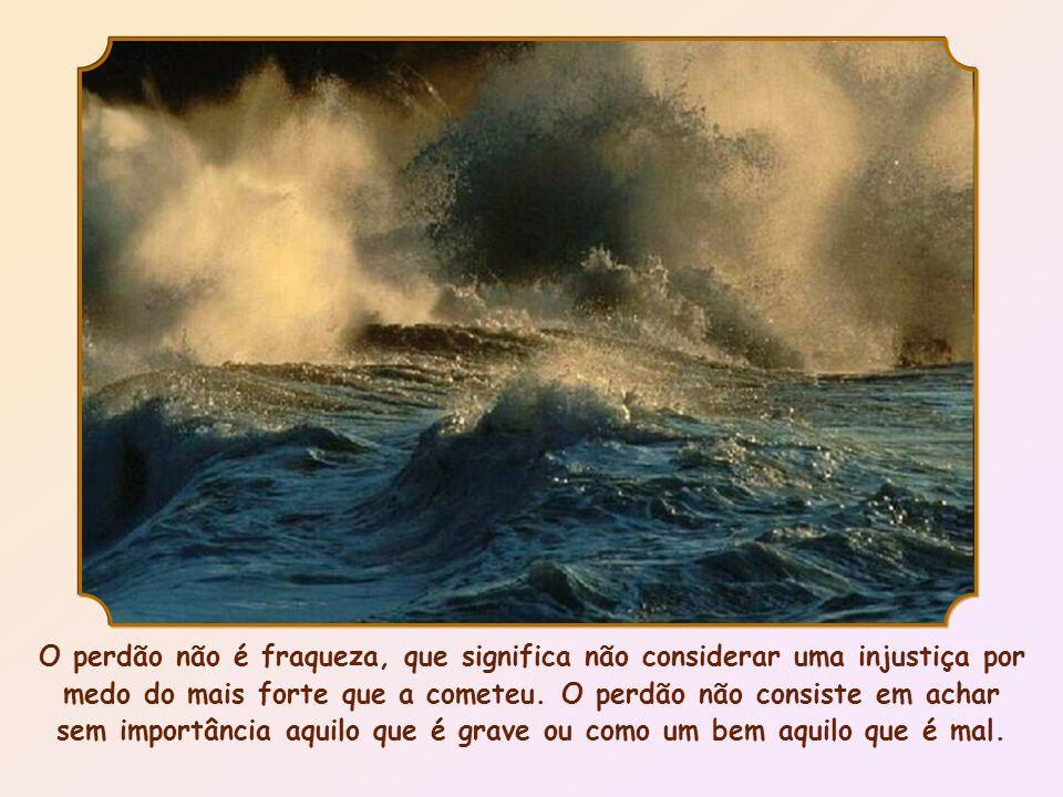 O perdão não é fraqueza, que significa não considerar uma injustiça por medo do mais forte que a cometeu.